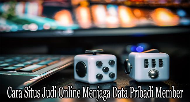 Cara Situs Judi Online Menjaga Data-Data Pribadi Member